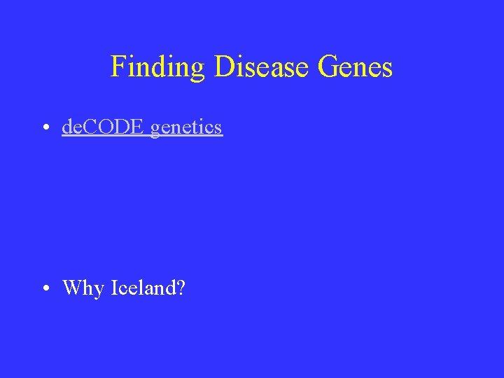 Finding Disease Genes • de. CODE genetics • Why Iceland?