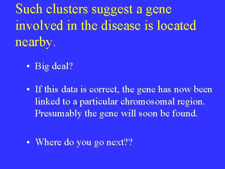 Such clusters suggest a gene involved in the disease is located nearby. • Big