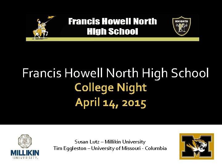 Francis Howell North High School College Night April 14, 2015 Susan Lutz – Millikin