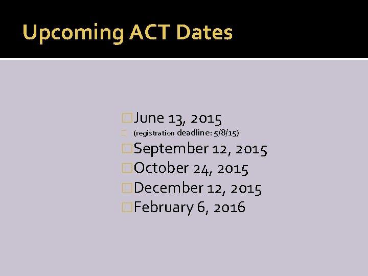 Upcoming ACT Dates �June 13, 2015 � (registration deadline: 5/8/15) �September 12, 2015 �October