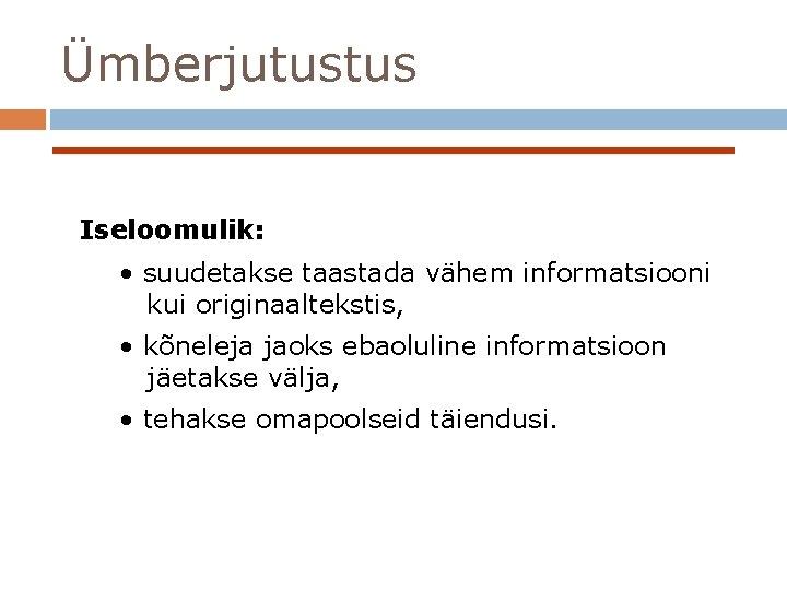 Ümberjutustus Iseloomulik: • suudetakse taastada vähem informatsiooni kui originaaltekstis, • kõneleja jaoks ebaoluline informatsioon