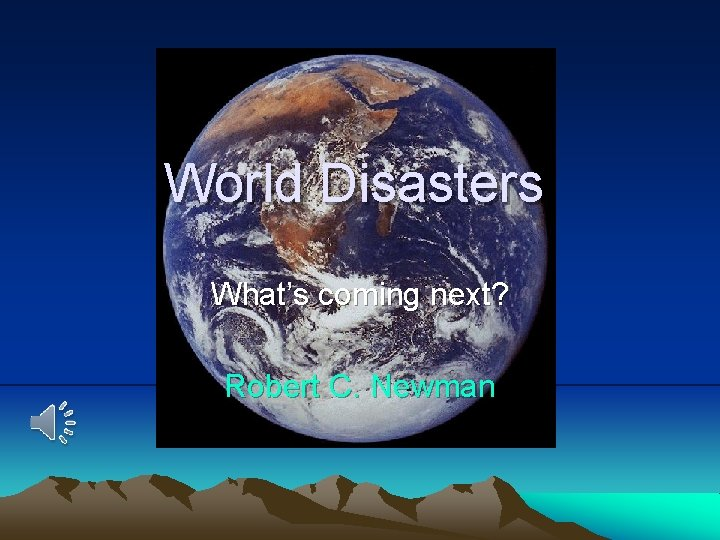 World Disasters What's coming next? Robert C. Newman