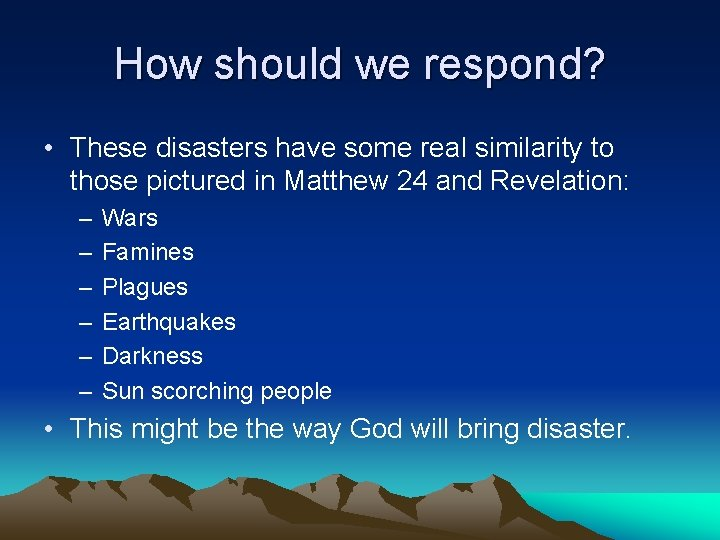 How should we respond? • These disasters have some real similarity to those pictured