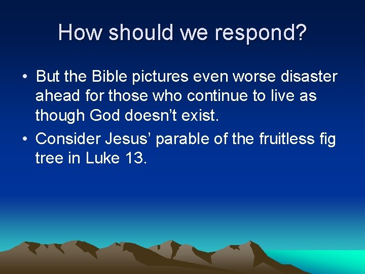 How should we respond? • But the Bible pictures even worse disaster ahead for