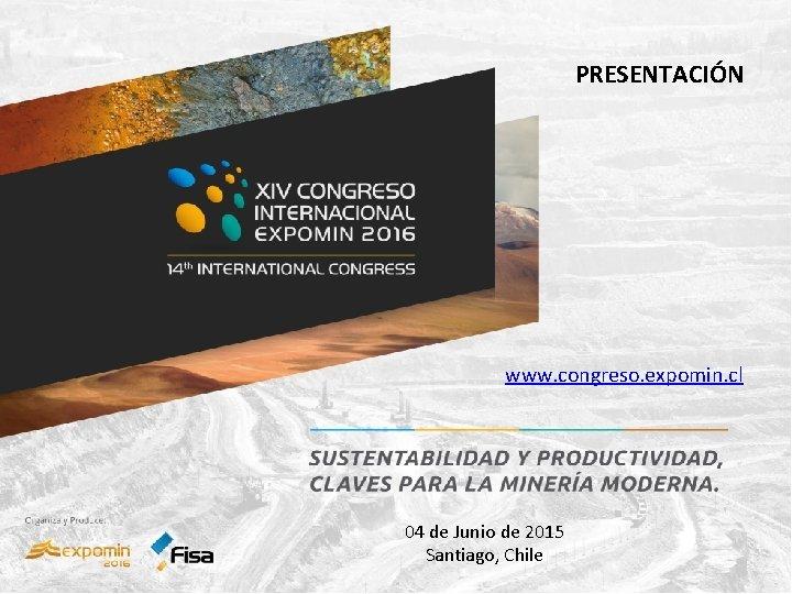 PRESENTACIÓN www. congreso. expomin. cl 04 de Junio de 2015 Santiago, Chile