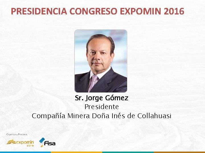 PRESIDENCIA CONGRESO EXPOMIN 2016 Sr. Jorge Gómez Presidente Compañía Minera Doña Inés de Collahuasi