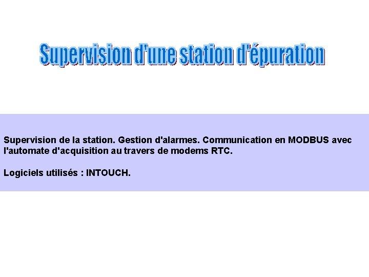 Supervision de la station. Gestion d'alarmes. Communication en MODBUS avec l'automate d'acquisition au travers