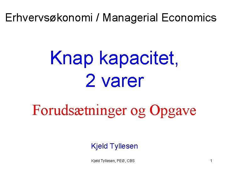 Erhvervsøkonomi / Managerial Economics Knap kapacitet, 2 varer Forudsætninger og Opgave Kjeld Tyllesen, PEØ,