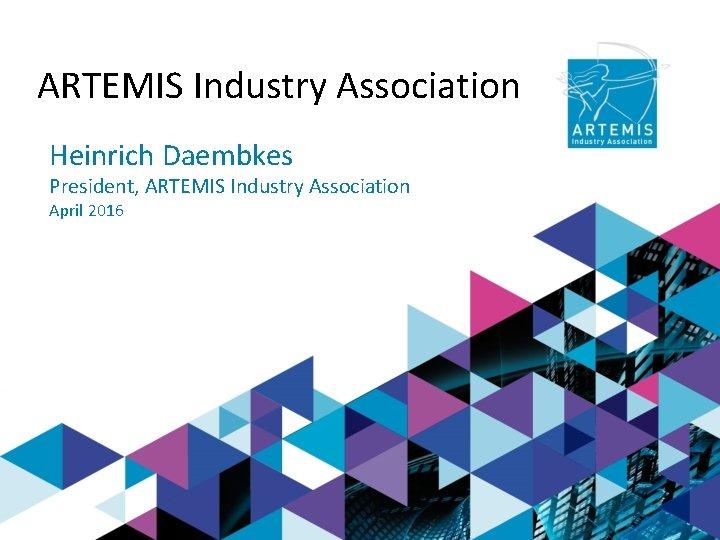 ARTEMIS Industry Association Heinrich Daembkes President, ARTEMIS Industry Association April 2016