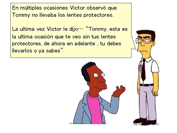 En múltiples ocasiones Victor observó que Tommy no llevaba los lentes protectores. La ultima