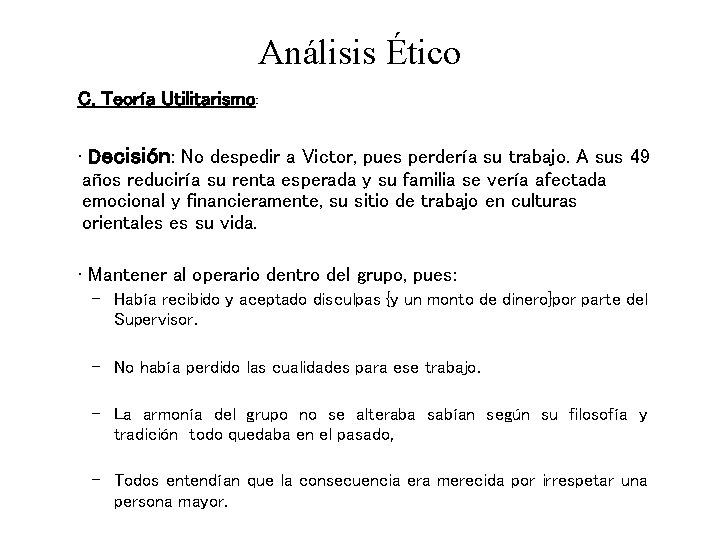 Análisis Ético C. Teoría Utilitarismo: • Decisión: No despedir a Victor, pues perdería su