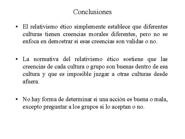 Conclusiones • El relativismo ético simplemente establece que diferentes culturas tienen creencias morales diferentes,
