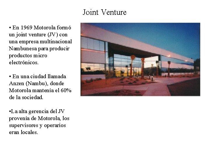 Joint Venture • En 1969 Motorola formó un joint venture (JV) con una empresa