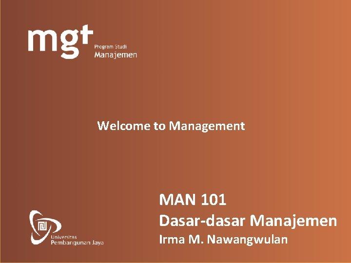 Welcome to Management MAN 101 Dasar-dasar Manajemen Irma M. Nawangwulan