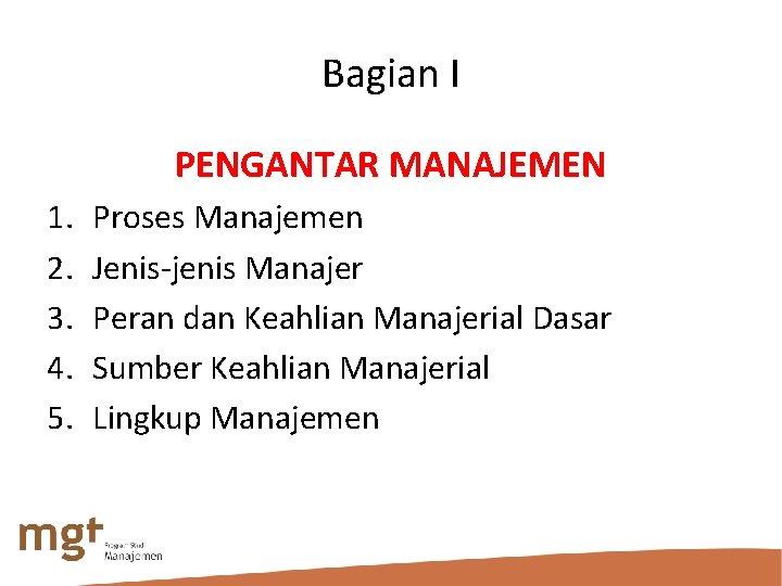 Bagian I PENGANTAR MANAJEMEN 1. 2. 3. 4. 5. Proses Manajemen Jenis-jenis Manajer Peran