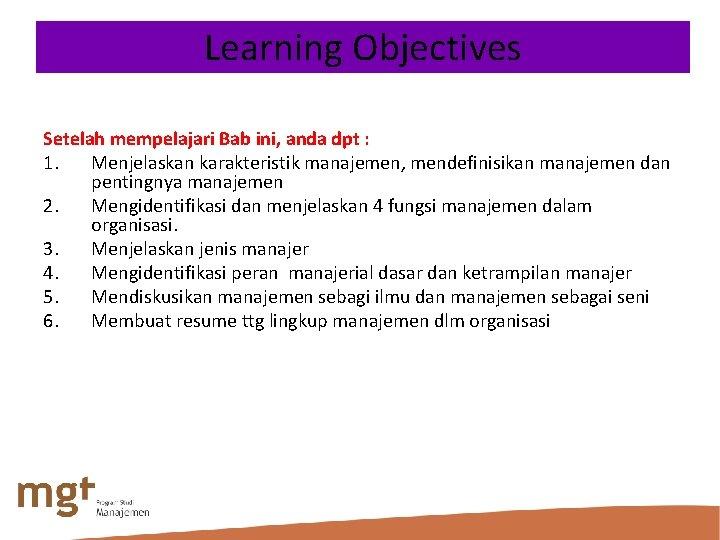 Learning Objectives Setelah mempelajari Bab ini, anda dpt : 1. Menjelaskan karakteristik manajemen, mendefinisikan
