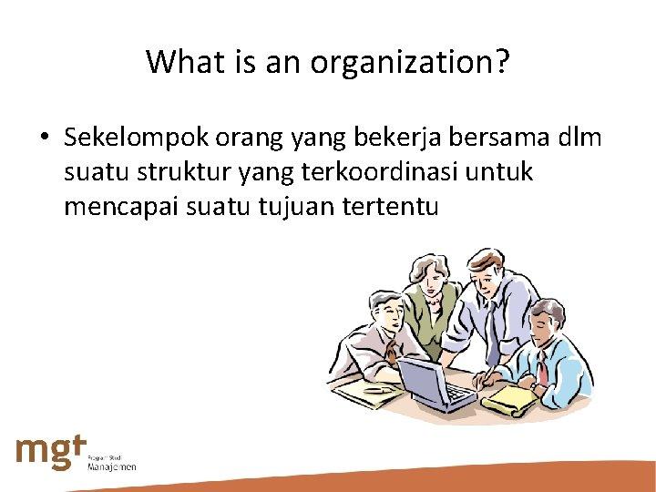 What is an organization? • Sekelompok orang yang bekerja bersama dlm suatu struktur yang
