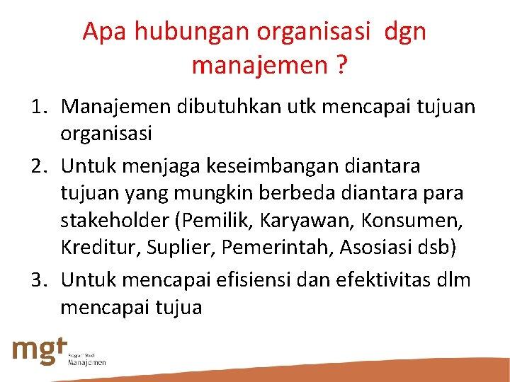 Apa hubungan organisasi dgn manajemen ? 1. Manajemen dibutuhkan utk mencapai tujuan organisasi 2.