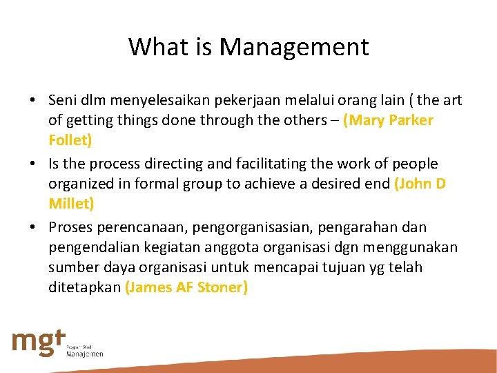 What is Management • Seni dlm menyelesaikan pekerjaan melalui orang lain ( the art
