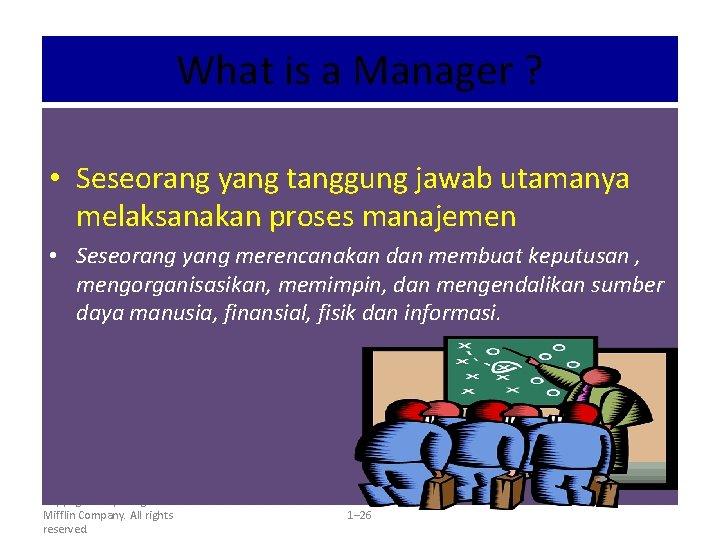 What is a Manager ? • Seseorang yang tanggung jawab utamanya melaksanakan proses manajemen