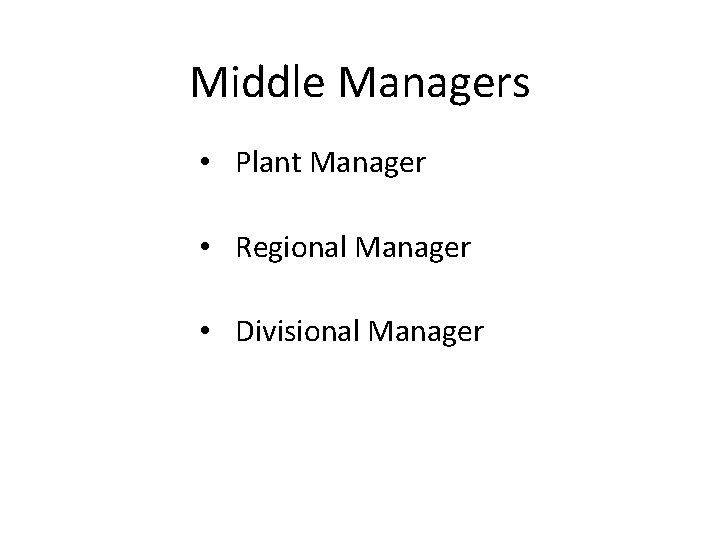 Middle Managers • Plant Manager • Regional Manager • Divisional Manager