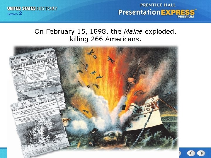 Section 2 On February 15, 1898, the Maine exploded, killing 266 Americans. The Spanish-American