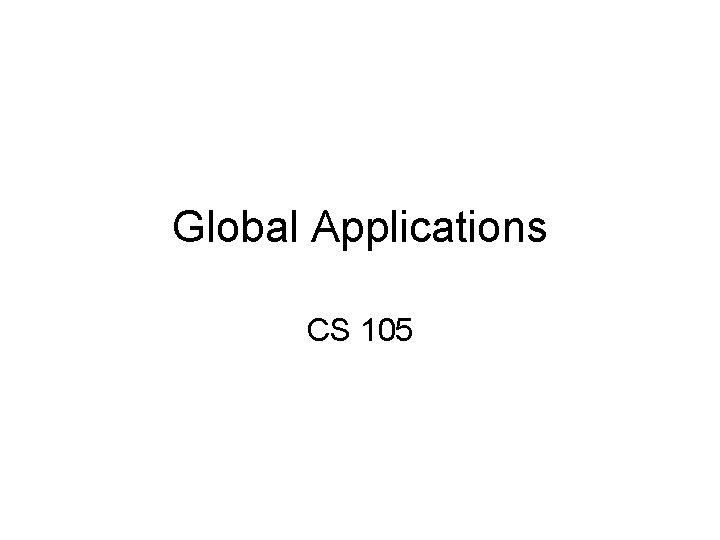 Global Applications CS 105