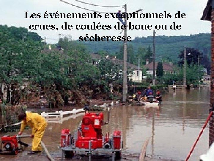 Les événements exceptionnels de crues, de coulées de boue ou de sécheresse
