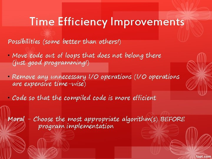 Time Efficiency Improvements Possibilities (some better than others!) • Move code out of loops