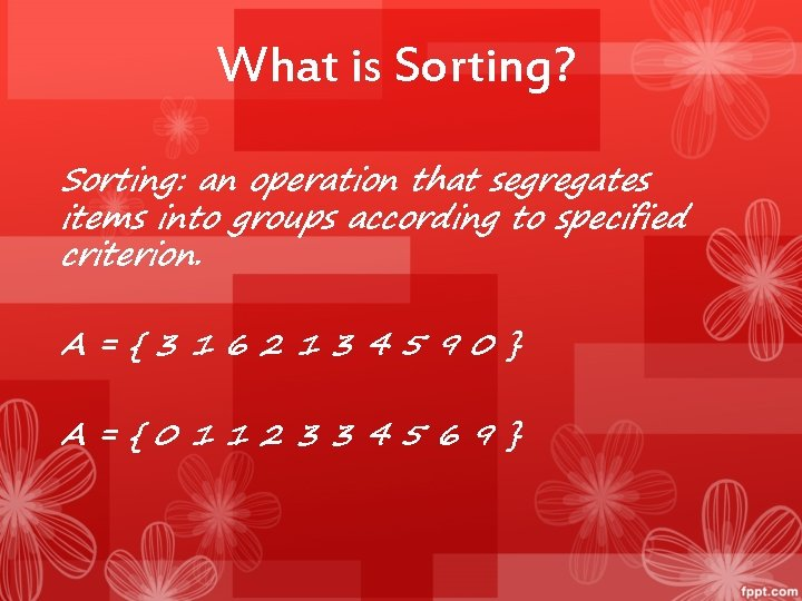 What is Sorting? Sorting: an operation that segregates items into groups according to specified