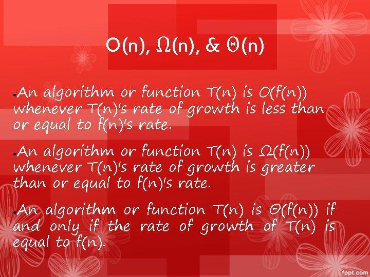 O(n), Ω(n), & Θ(n) An algorithm or function T(n) is O(f(n)) whenever T(n)'s rate