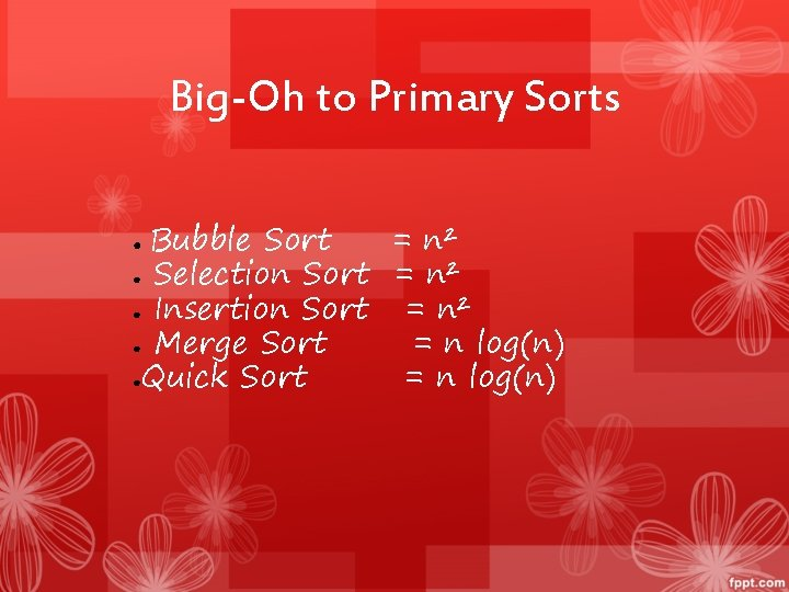Big-Oh to Primary Sorts Bubble Sort = n² ● Selection Sort = n² ●