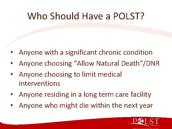 Who Should Have a POLST? • Anyone with a significant chronic condition • Anyone
