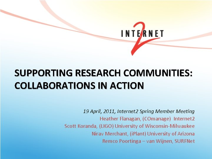 SUPPORTING RESEARCH COMMUNITIES: COLLABORATIONS IN ACTION 19 April, 2011, Internet 2 Spring Member Meeting