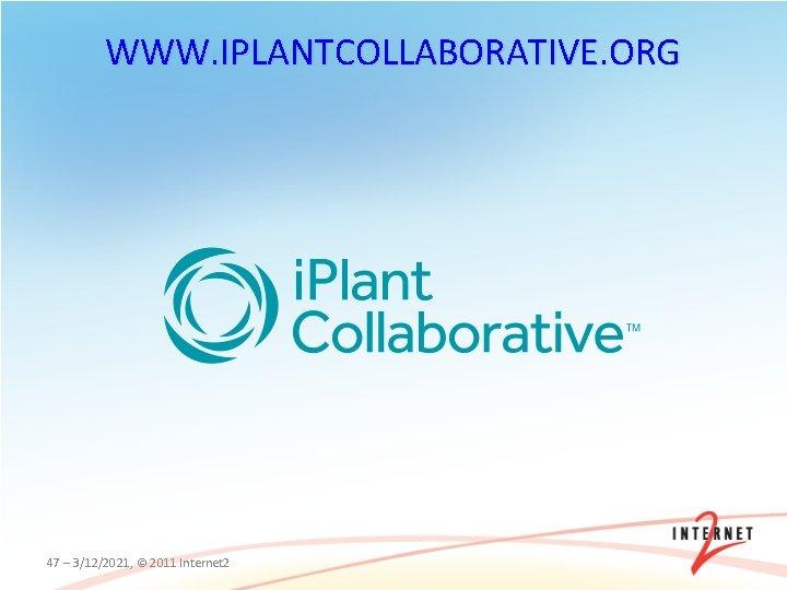 WWW. IPLANTCOLLABORATIVE. ORG 47 – 3/12/2021, © 2011 Internet 2