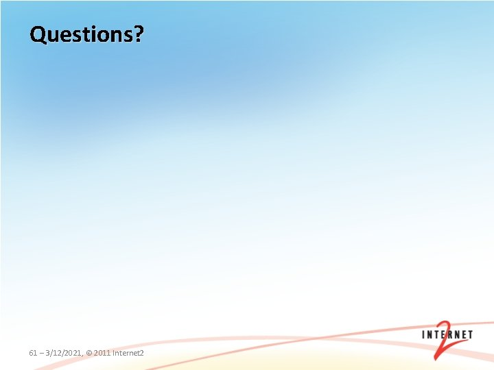 Questions? 61 – 3/12/2021, © 2011 Internet 2