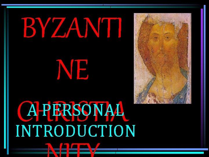 BYZANTI NE A PERSONAL CHRISTIA INTRODUCTION