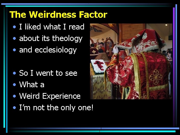 The Weirdness Factor • I liked what I read • about its theology •