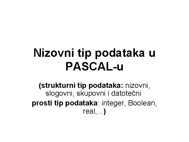 Nizovni tip podataka u PASCAL-u (strukturni tip podataka: nizovni, slogovni, skupovni i datotečni prosti