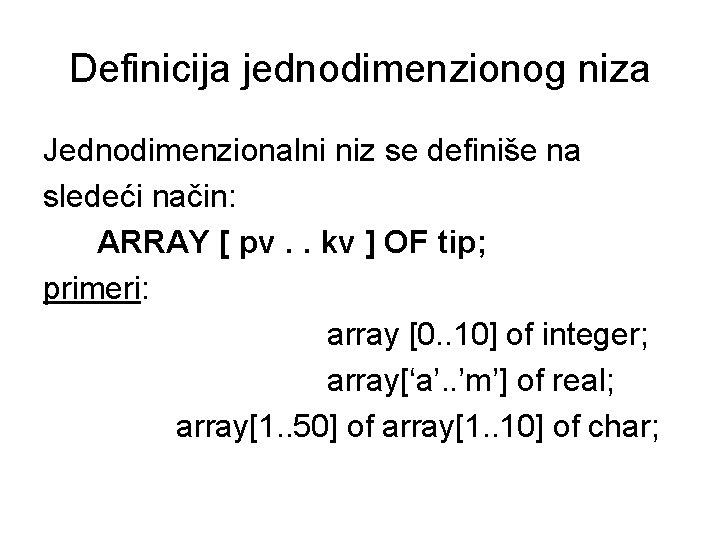 Definicija jednodimenzionog niza Jednodimenzionalni niz se definiše na sledeći način: ARRAY [ pv. .