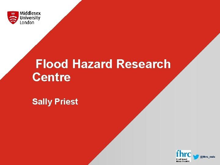 Flood Hazard Research Centre Sally Priest
