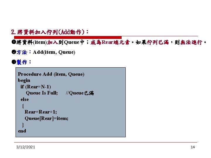 2. 將資料加入佇列(Add動作): 將資料(item)加入到Queue中;成為Rear端元素。如果佇列已滿,則無法進行。 方法:Add(item, Queue) 製作: Procedure Add (item, Queue) begin if (Rear=N-1) Queue