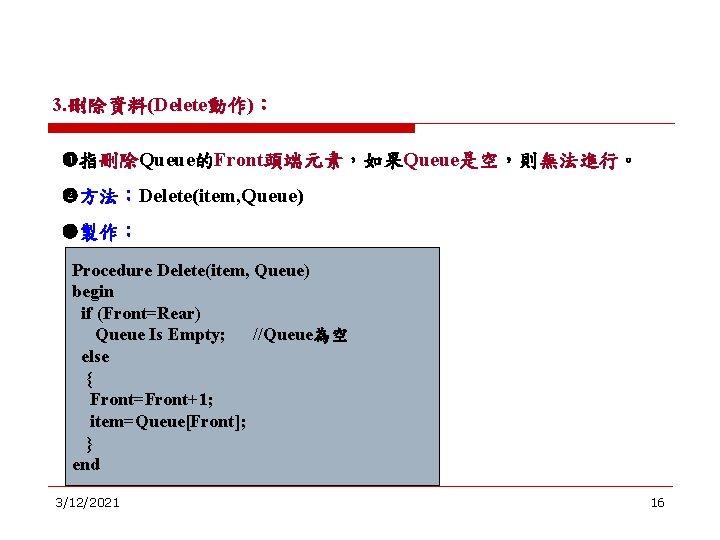 3. 刪除資料(Delete動作): 指刪除Queue的Front頭端元素,如果Queue是空,則無法進行。 方法:Delete(item, Queue) 製作: Procedure Delete(item, Queue) begin if (Front=Rear) Queue Is