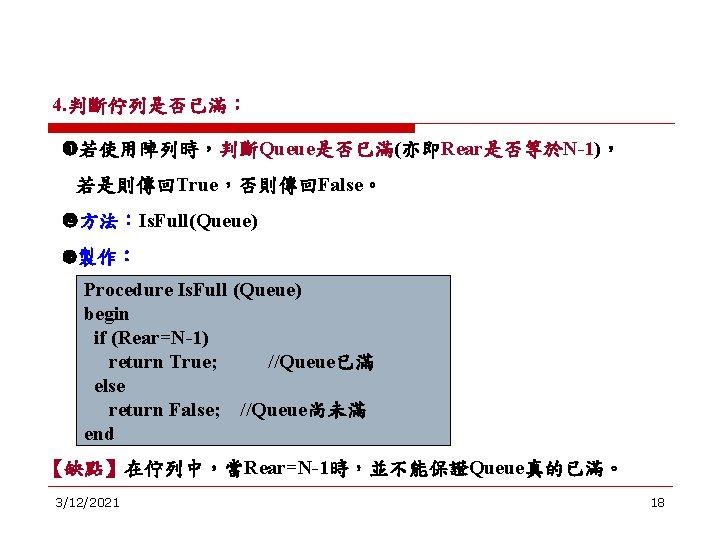4. 判斷佇列是否已滿: 若使用陣列時,判斷Queue是否已滿(亦即Rear是否等於N-1), 若是則傳回True,否則傳回False。 方法:Is. Full(Queue) 製作: Procedure Is. Full (Queue) begin if (Rear=N-1)