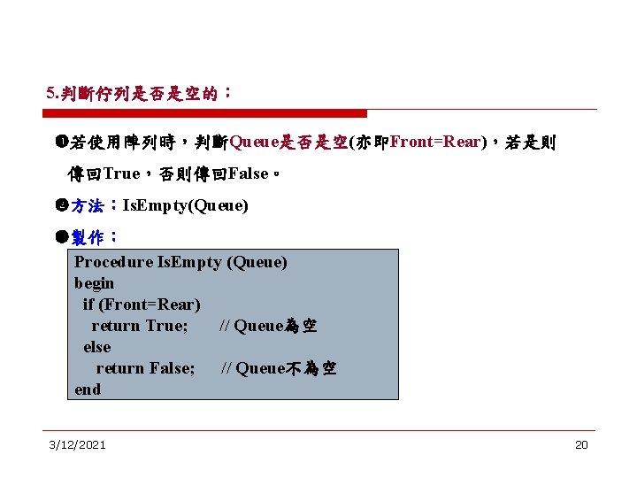 5. 判斷佇列是否是空的: 若使用陣列時,判斷Queue是否是空(亦即Front=Rear),若是則 傳回True,否則傳回False。 方法:Is. Empty(Queue) 製作: Procedure Is. Empty (Queue) begin if (Front=Rear)