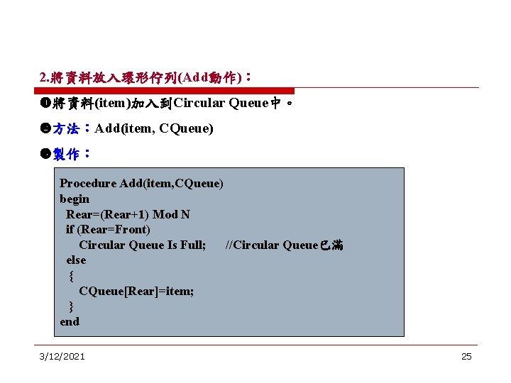 2. 將資料放入環形佇列(Add動作): 將資料(item)加入到Circular Queue中。 方法:Add(item, CQueue) 製作: Procedure Add(item, CQueue) begin Rear=(Rear+1) Mod N