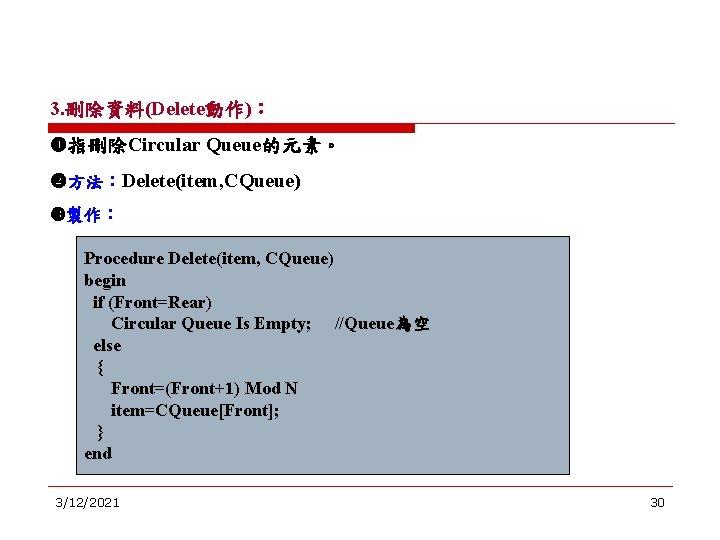 3. 刪除資料(Delete動作): 指刪除Circular Queue的元素。 方法:Delete(item, CQueue) 製作: Procedure Delete(item, CQueue) begin if (Front=Rear) Circular