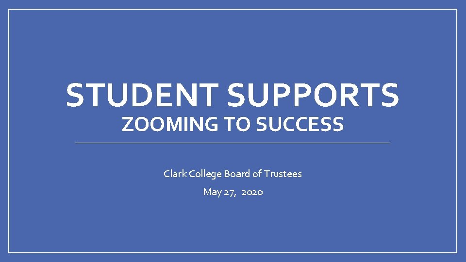 STUDENT SUPPORTS ZOOMING TO SUCCESS Clark College Board of Trustees May 27, 2020