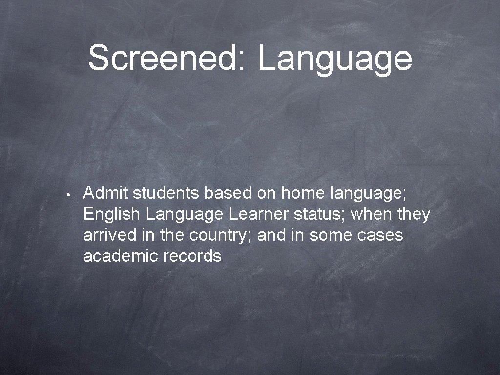 Screened: Language • Admit students based on home language; English Language Learner status; when