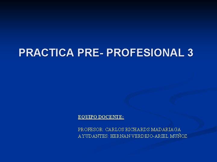 PRACTICA PRE- PROFESIONAL 3 EQUIPO DOCENTE: PROFESOR: CARLOS RICHARDS MADARIAGA AYUDANTES: HERNAN VERDEJO-ARIEL MUÑOZ